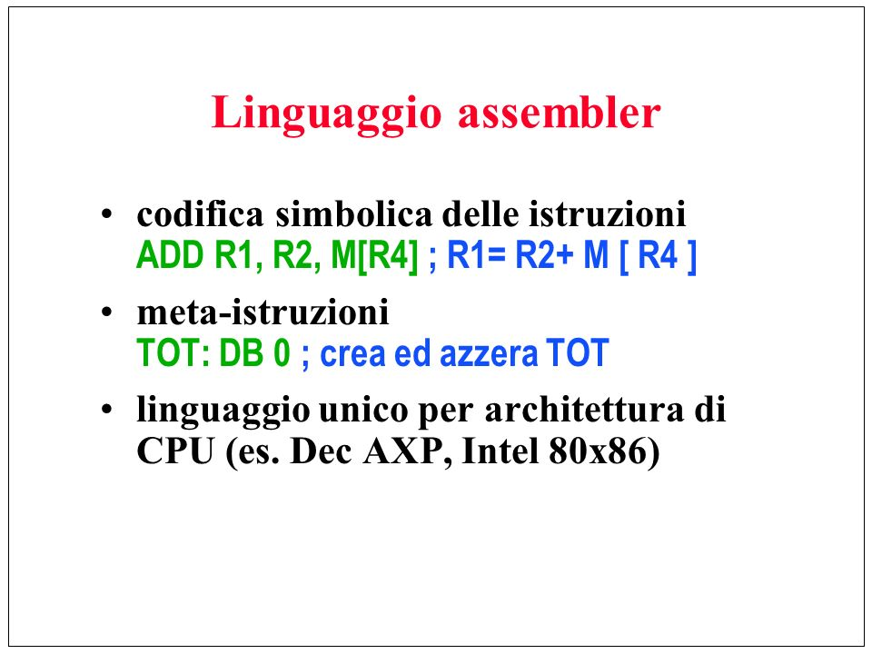 Linguaggio assemblercodifica simbolica delle istruzioni ADD R1, R2, M[R4] ; R1= R2+ M [ R4 ] meta-istruzioni TOT: DB 0 ; crea ed azzera TOT.